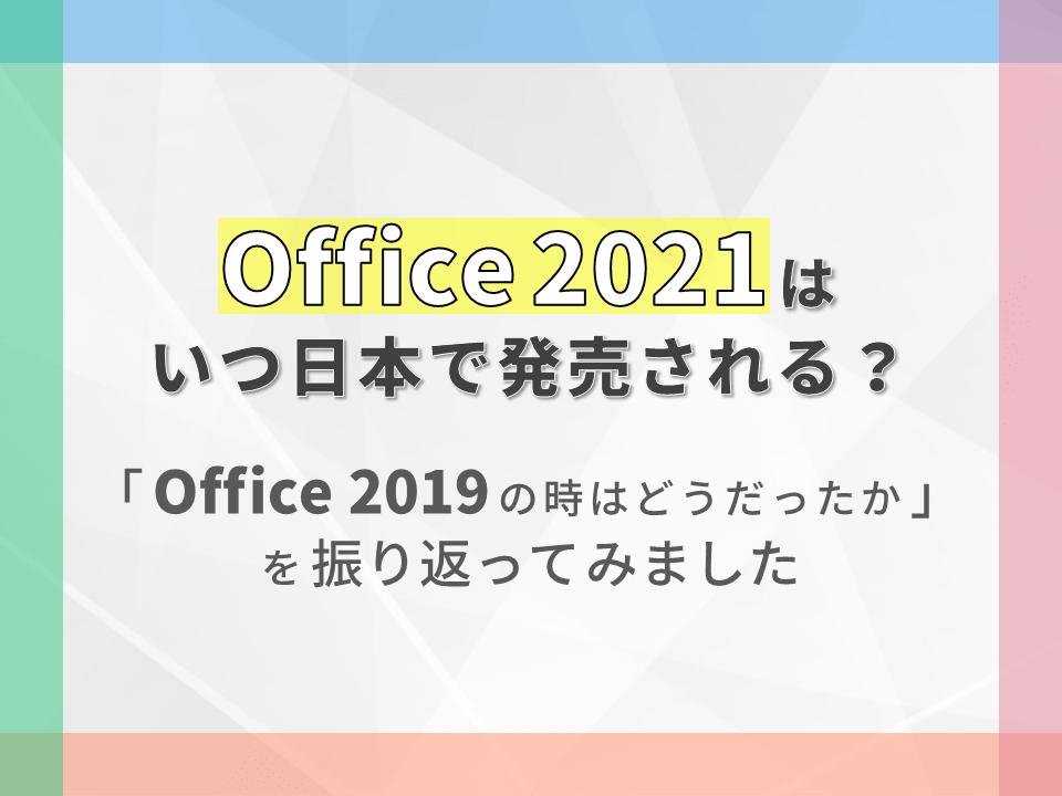 Office 2021はいつ日本で発売される?Office 2019の時はどうだったかを振り返ってみました